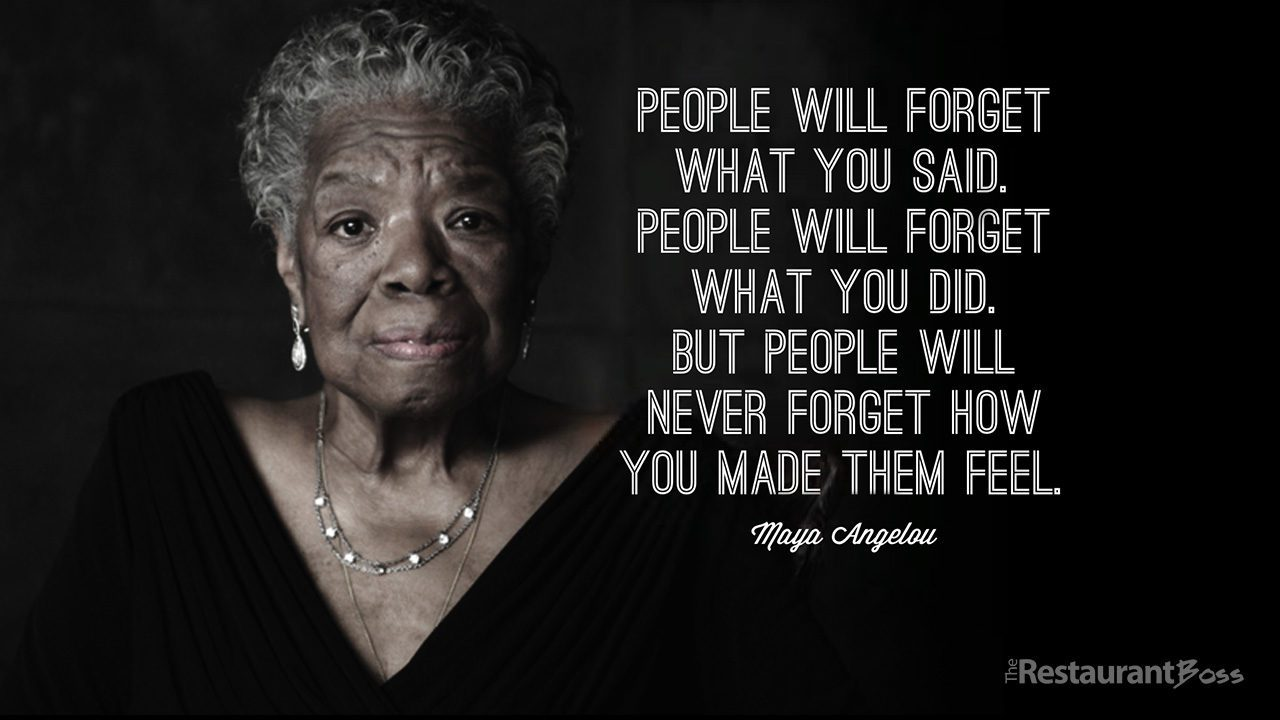 """""""People will forget what you said, people will forget what you did but people will never forget how you made them feel."""" – Maya Angelou"""
