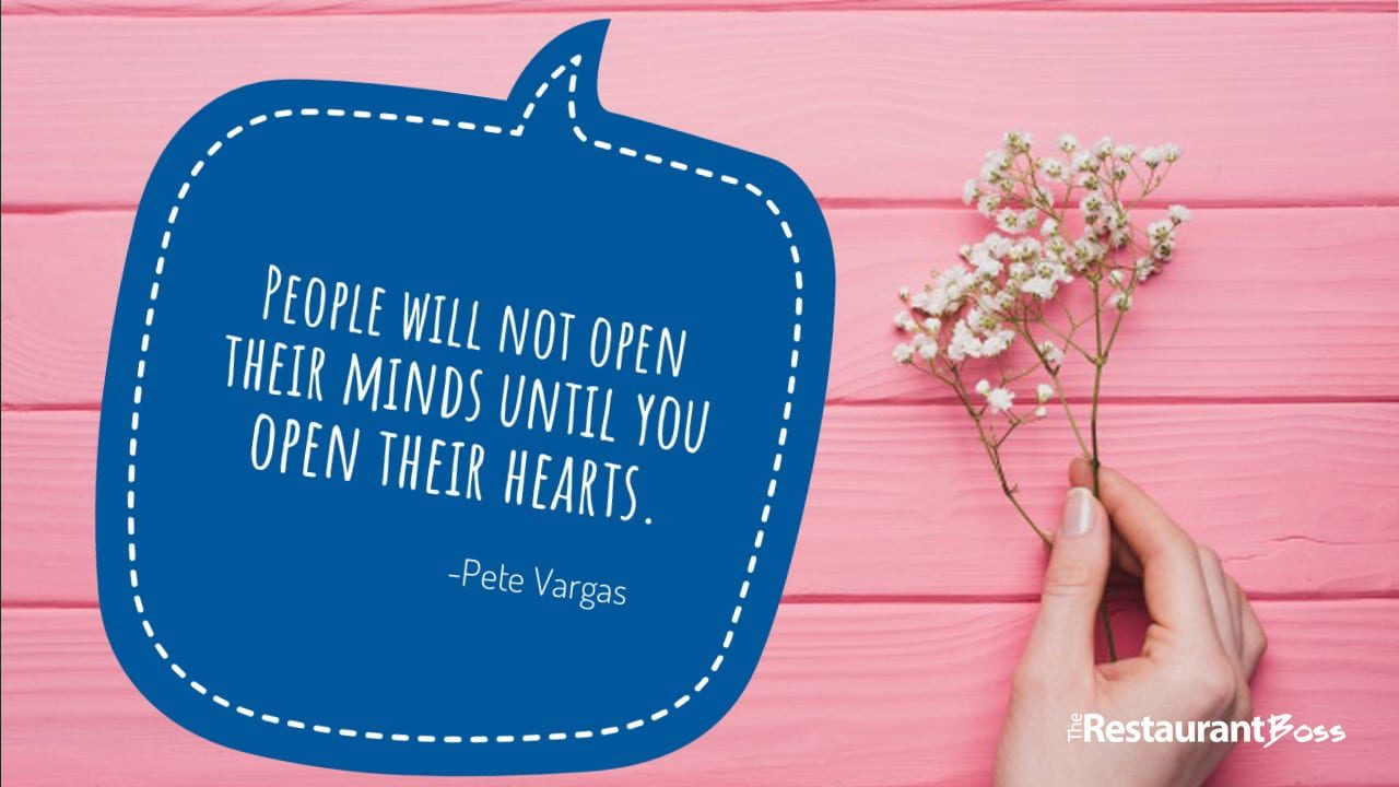 """""""People will not open their minds until you open their hearts."""" Pete Vargas"""