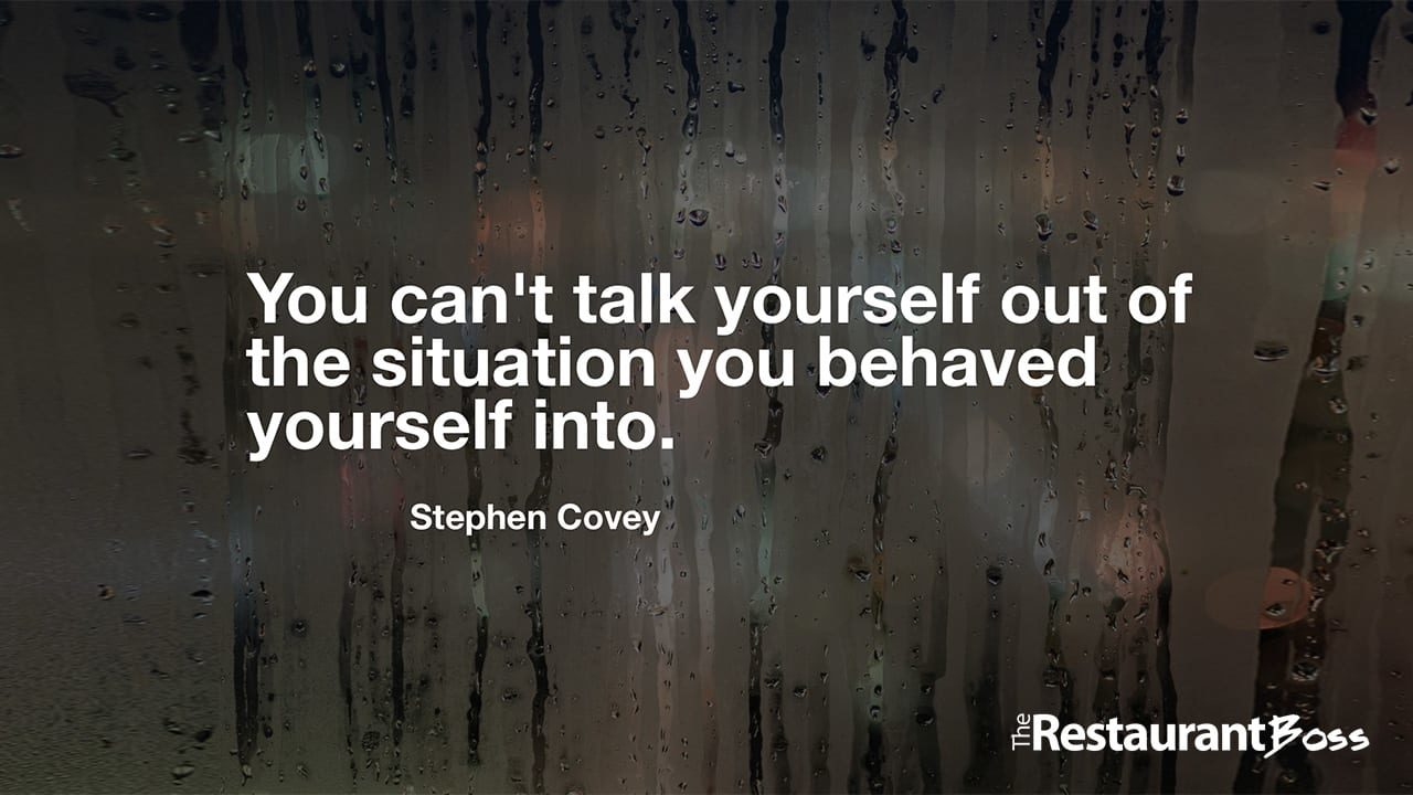 """""""You can't talk yourself out of the situation you behaved yourself into."""" – Stephen Covey"""