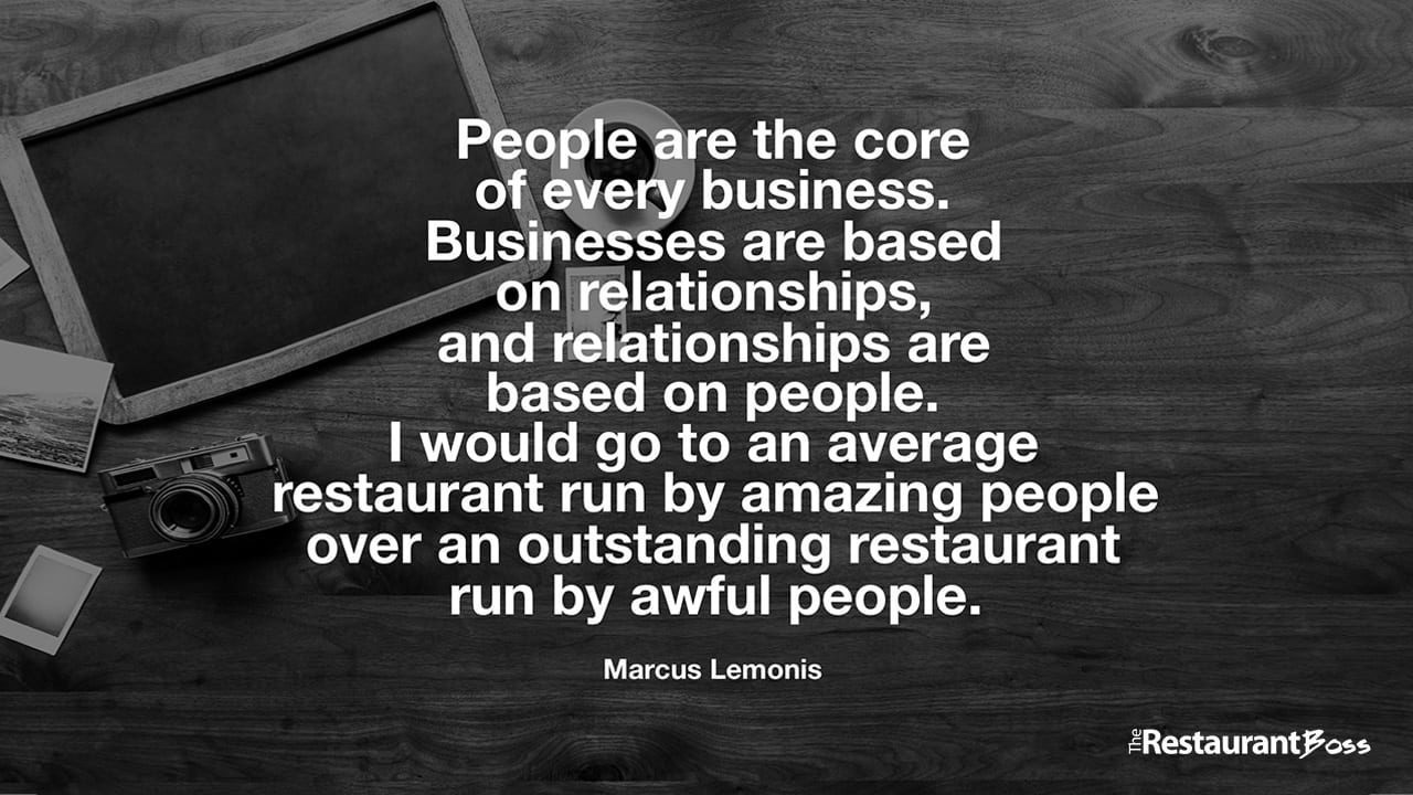 """People are the core of every business. Businesses are based on relationships, and relationships are based on people. I would go to an average restaurant run by amazing people over an outstanding restaurant run by awful people."" – Marcus Lemonis"