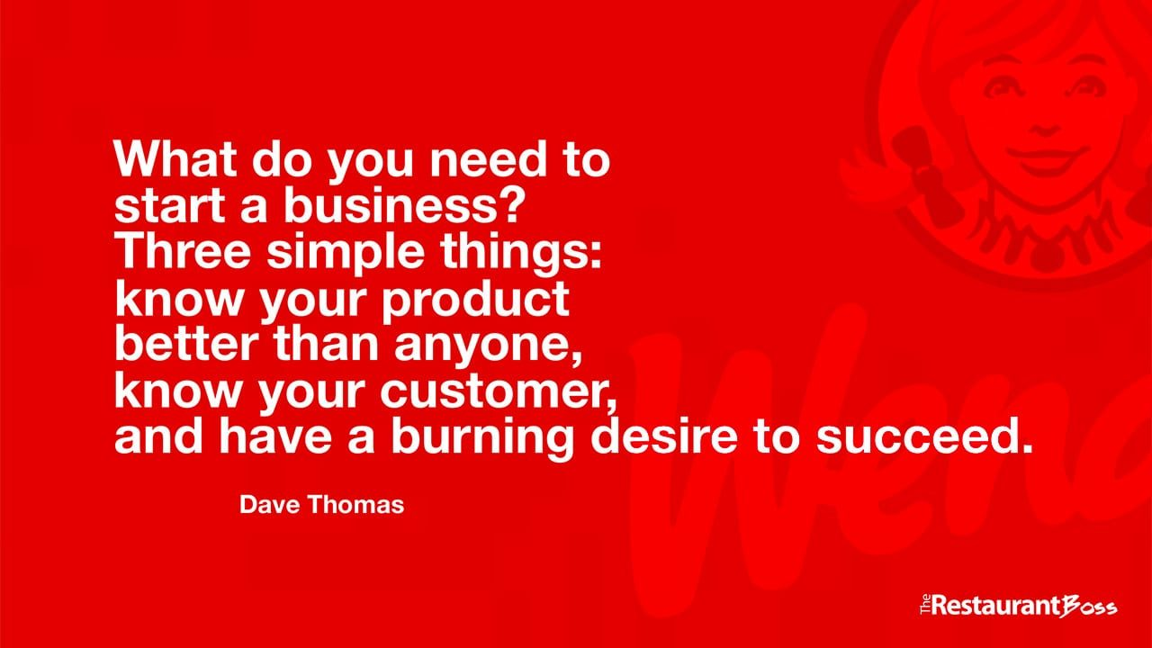 """""""What do you need to start a business? Three simple things: know your product better than anyone, know your customer, and have a burning desire to succeed."""" – Dave Thomas"""