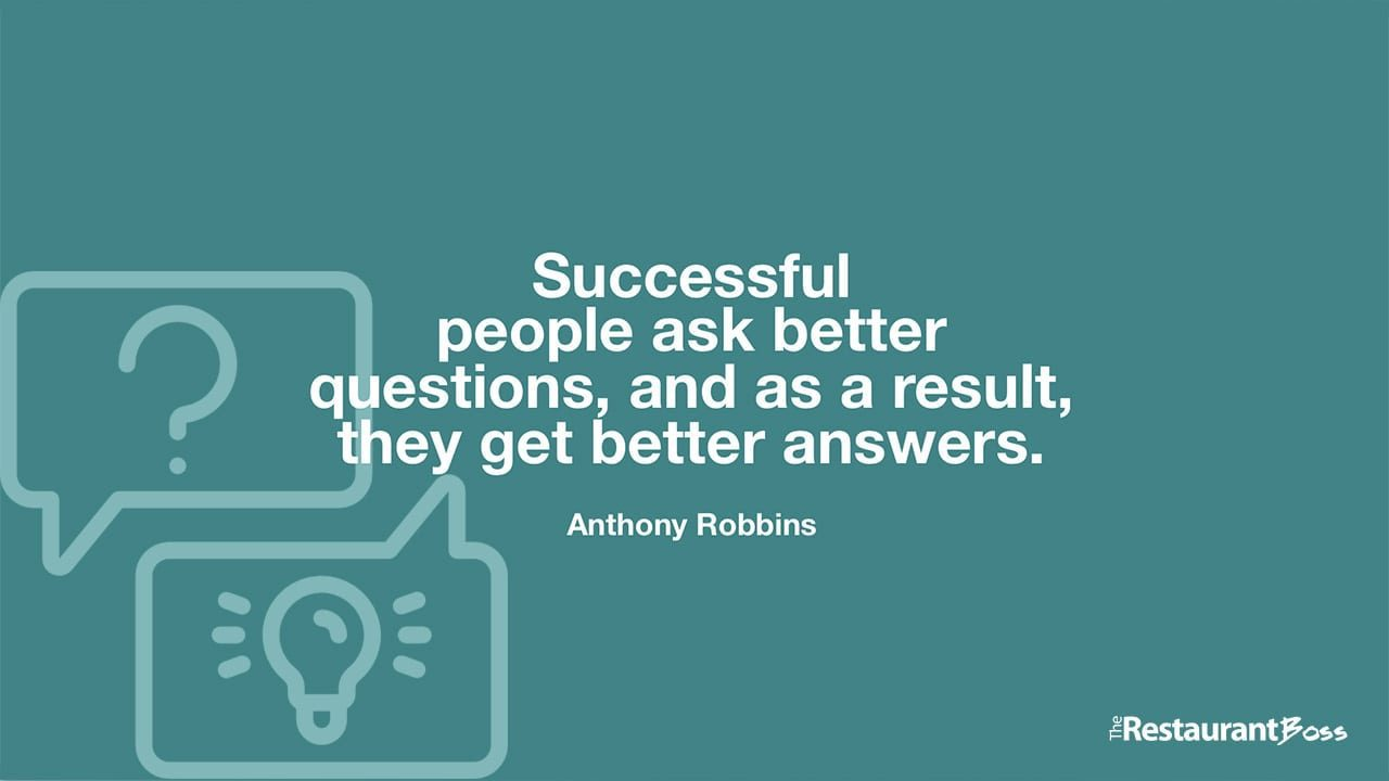 """Successful people ask better questions, and as a result, they get better answers."" – Anthony Robbins"
